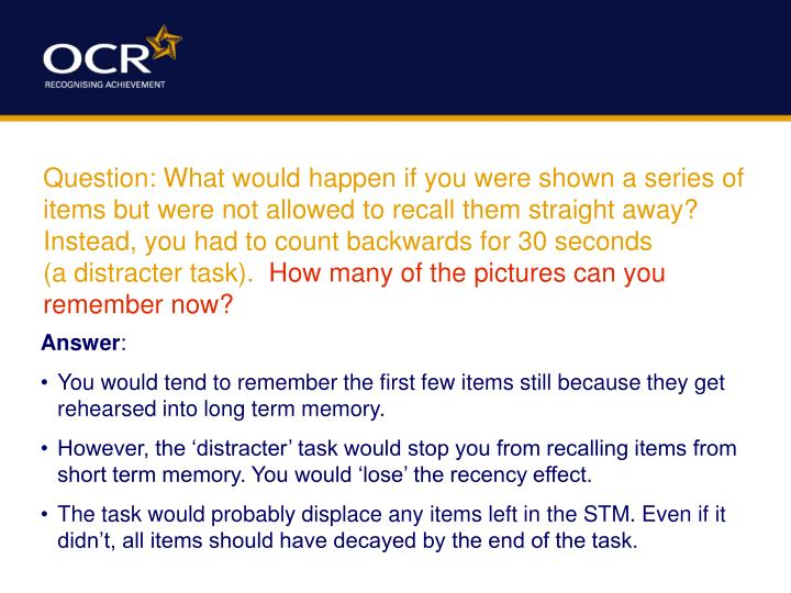 Question: What would happen if you were shown a series of items but were not allowed to recall them straight away? Instead, you had to count backwards for 30 seconds