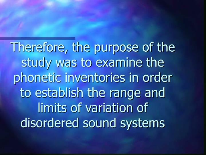 Therefore, the purpose of the study was to examine the phonetic inventories in order to establish the range and limits of variation of disordered sound systems