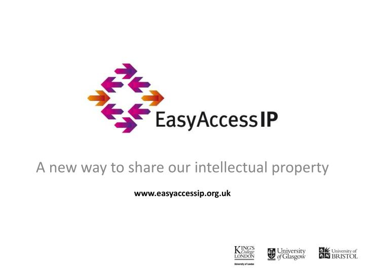 a new way to share our intellectual property www easyaccessip org uk n.