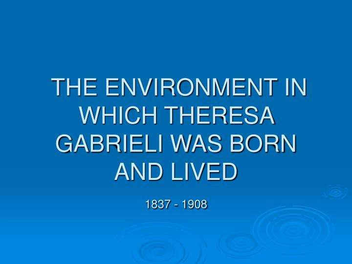 the environment in which theresa gabrieli was born and lived 1837 1908 n.