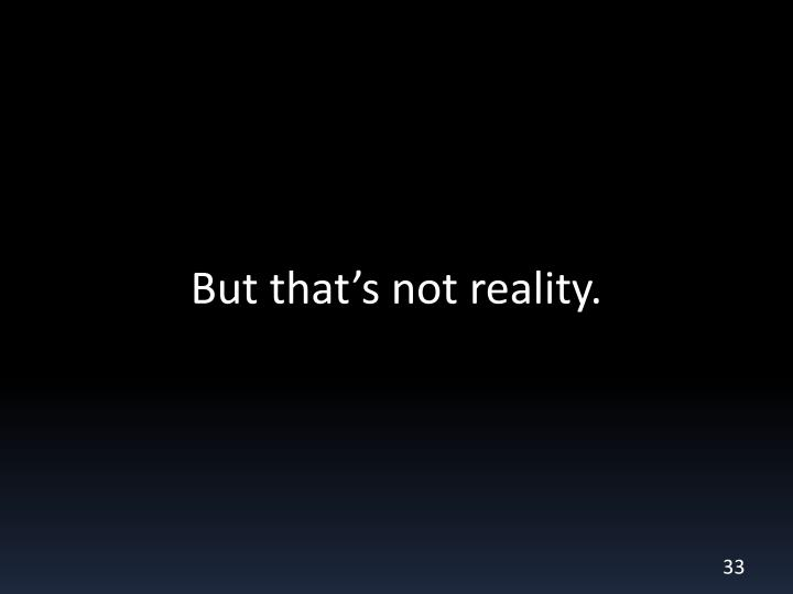 But that's not reality.