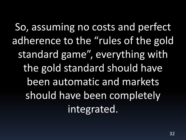 """So, assuming no costs and perfect adherence to the """"rules of the gold standard game"""", everything with the gold standard should have been automatic and markets should have been completely integrated."""