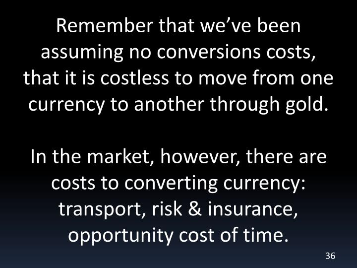 Remember that we've been assuming no conversions costs, that it is costless to move from one currency to another through gold.