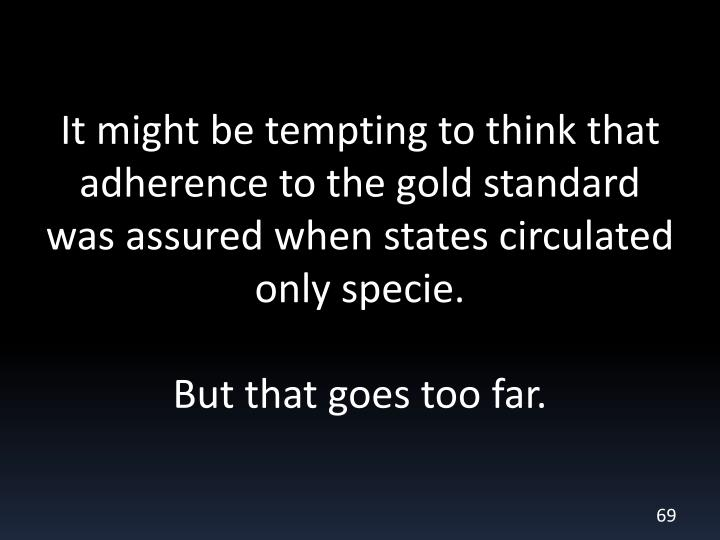It might be tempting to think that adherence to the gold standard was assured when states circulated only specie.