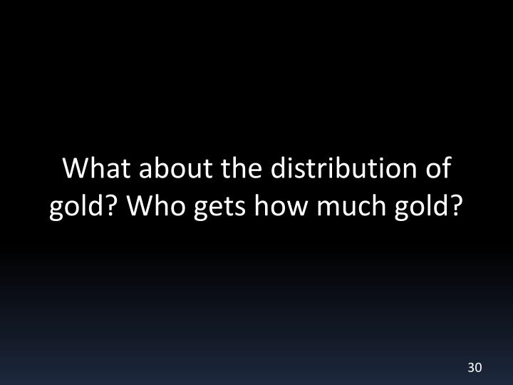 What about the distribution of gold? Who gets how much gold?