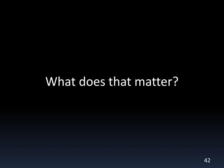 What does that matter?