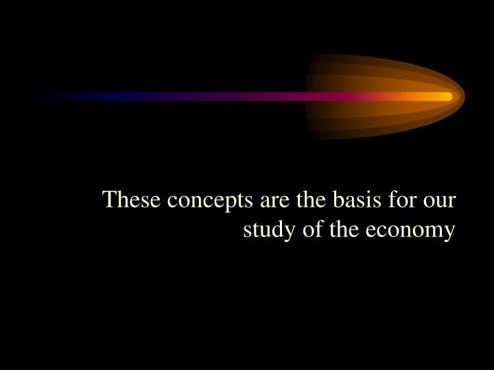 These concepts are the basis for our study of the economy