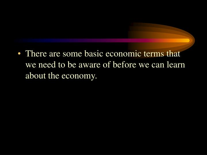 There are some basic economic terms that we need to be aware of before we can learn about the econom...