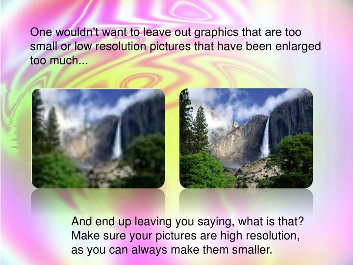 One wouldn't want to leave out graphics that are too small or low resolution pictures that have been enlarged too much...