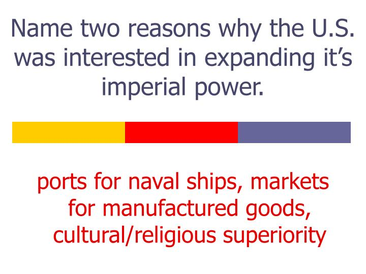 name two reasons why the u s was interested in expanding it s imperial power n.