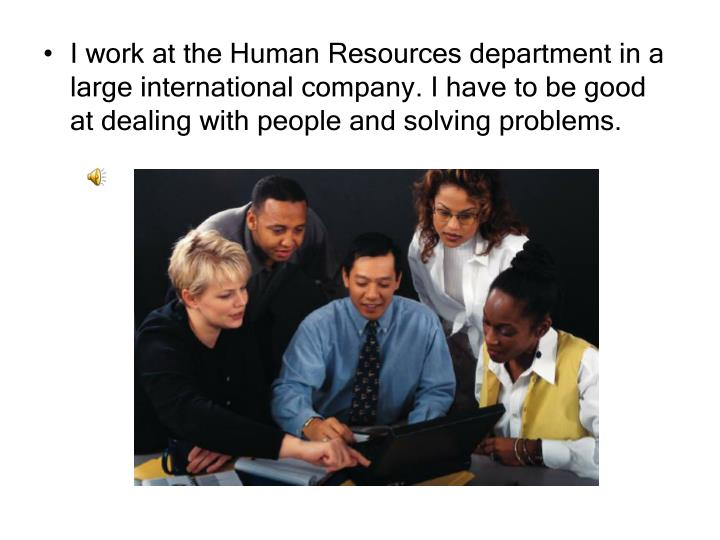 I work at the Human Resources department in a large international company. I have to be good at dealing with people and solving problems.