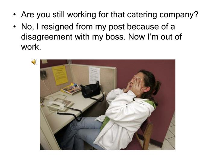 Are you still working for that catering company?