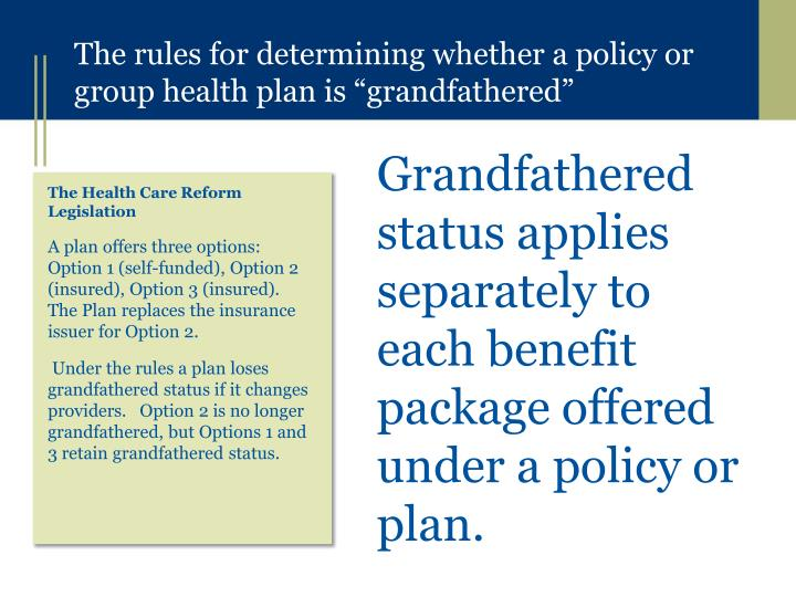 Grandfathered status applies separately to each benefit package offered under a policy or plan.