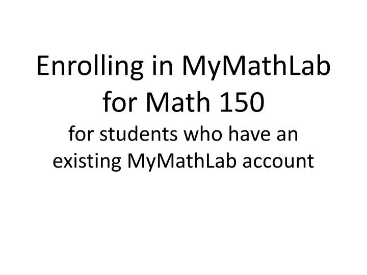 enrolling in mymathlab for math 150 for students who have an existing mymathlab account n.