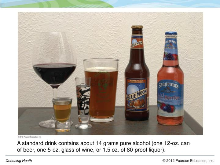 A standard drink contains about 14 grams pure alcohol (one 12-oz. can of beer, one 5-oz. glass of wine, or 1.5 oz. of 80-proof liquor).