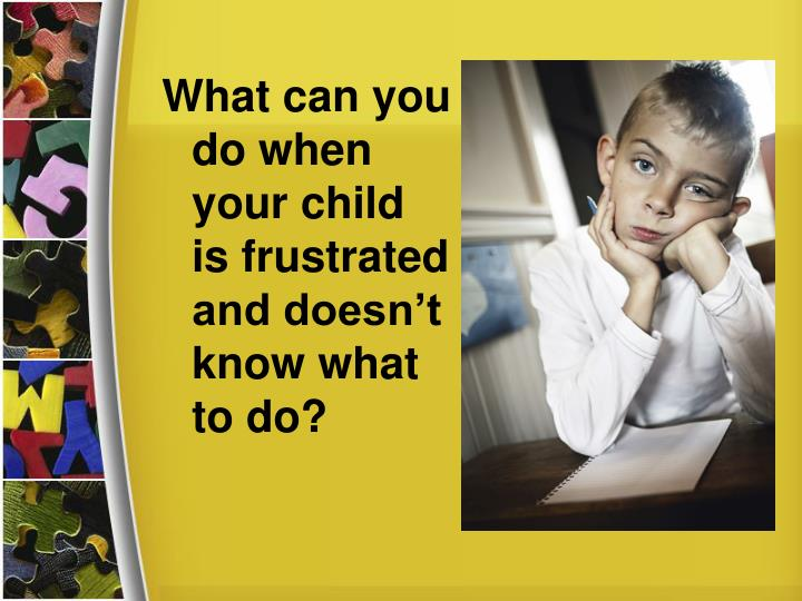 What can you do when your child is frustrated and doesn't know what to do?