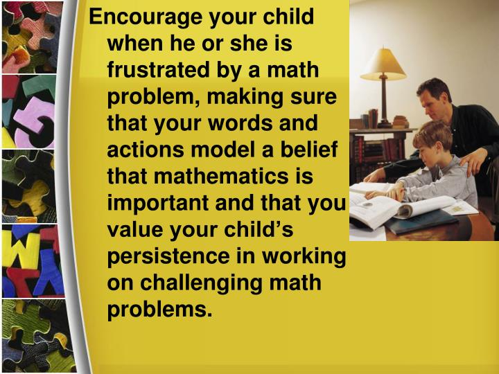 Encourage your child when he or she is frustrated by a math problem, making sure that your words and actions model a belief that mathematics is important and that you value your child's persistence in working on challenging math problems.