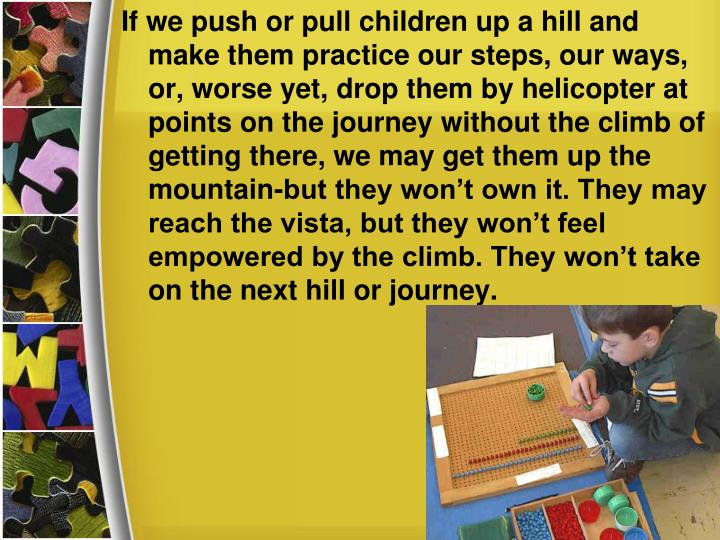 If we push or pull children up a hill and make them practice our steps, our ways, or, worse yet, drop them by helicopter at points on the journey without the climb of getting there, we may get them up the mountain-but they won't own it. They may reach the vista, but they won't feel empowered by the climb. They won't take on the next hill or journey.