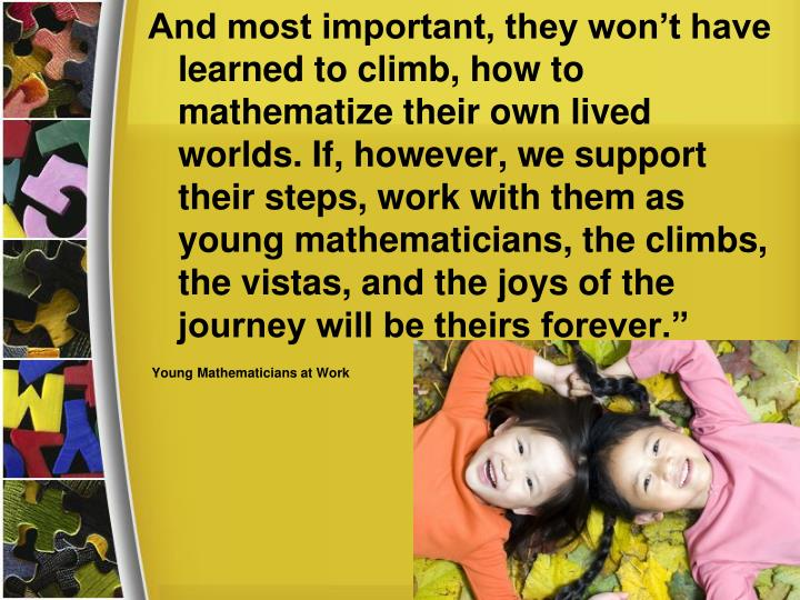 And most important, they won't have learned to climb, how to mathematize their own lived worlds. If, however, we support their steps, work with them as young mathematicians, the climbs, the vistas, and the joys of the journey will be theirs forever.""