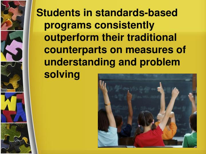 Students in standards-based programs consistently outperform their traditional counterparts on measures of understanding and problem solving