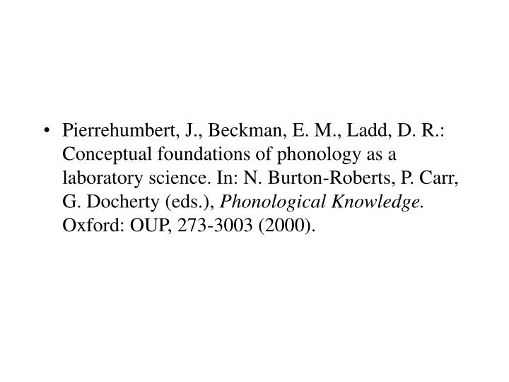 Pierrehumbert, J., Beckman, E. M., Ladd, D. R.: Conceptual foundations of phonology as a laboratory science. In: N. Burton-Roberts, P. Carr, G. Docherty (eds.),