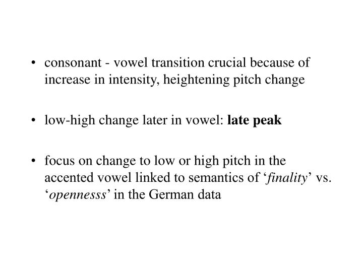 consonant - vowel transition crucial because of increase in intensity, heightening pitch change