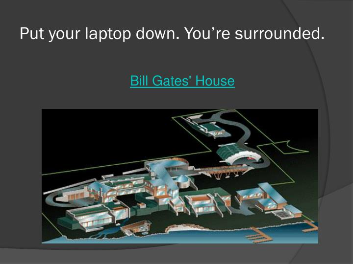 Put your laptop down. You're surrounded.