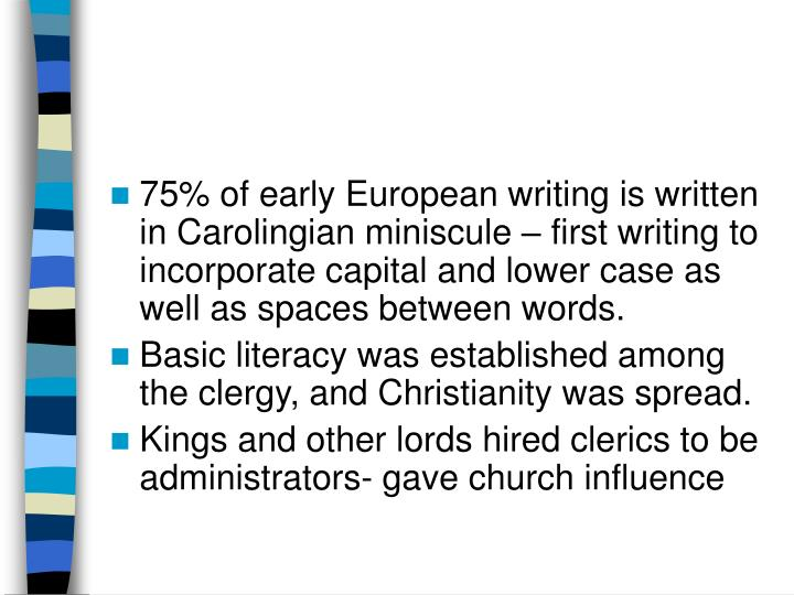 75% of early European writing is written in Carolingian miniscule – first writing to incorporate capital and lower case as well as spaces between words.