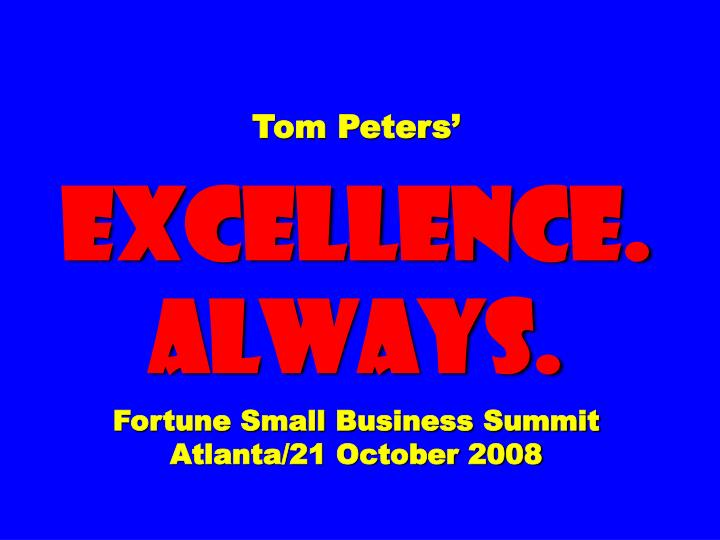 tom peters excellence always fortune small business summit atlanta 21 october 2008 n.
