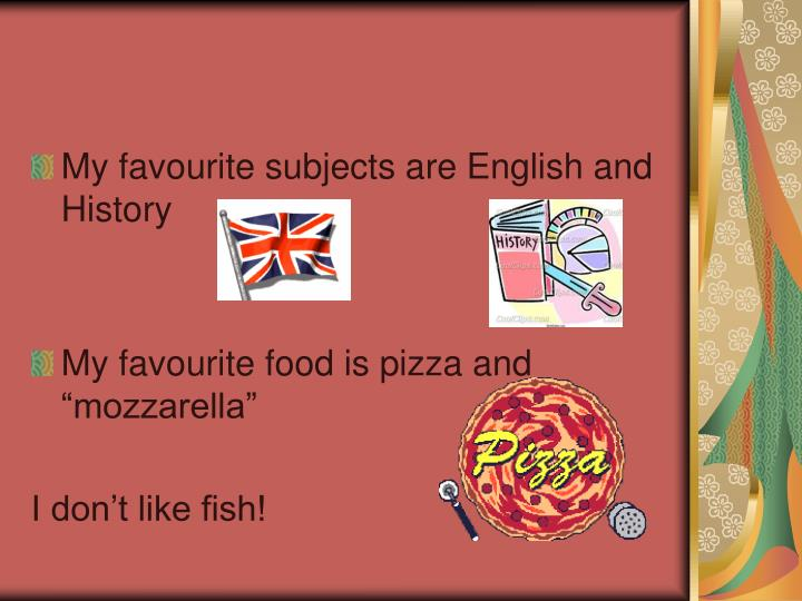 My favourite subjects are English and History