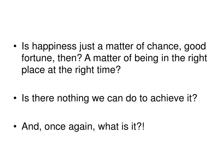 Is happiness just a matter of chance, good fortune, then? A matter of being in the right place at the right time?