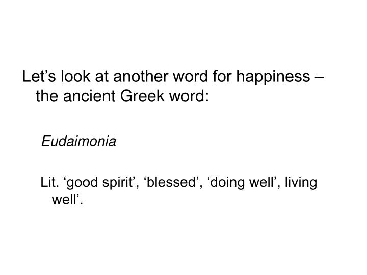 Let's look at another word for happiness – the ancient Greek word: