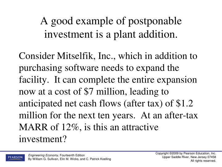A good example of postponable investment is a plant addition.