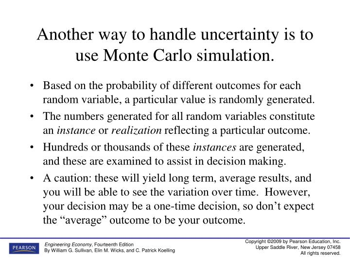 Another way to handle uncertainty is to use Monte Carlo simulation.