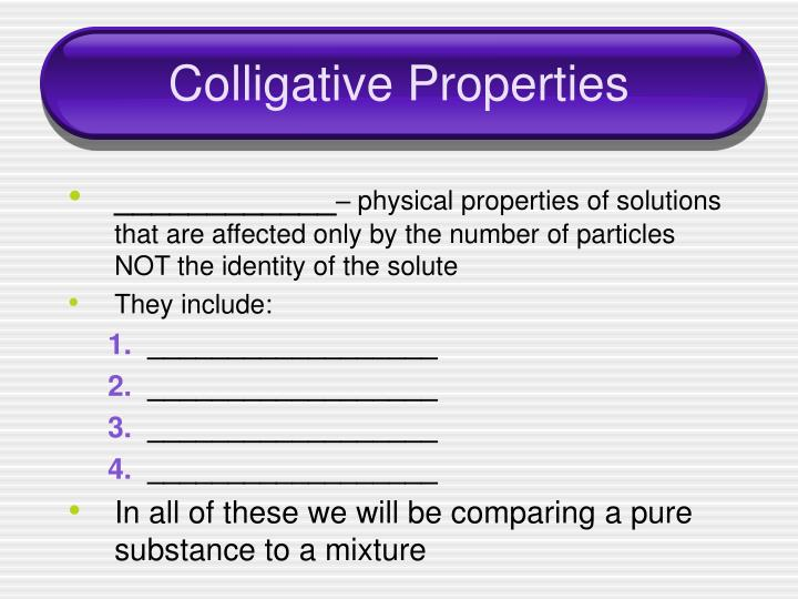 the colligative property Colligative properties are physical properties of solutions that depend on the concentration of the particles and not on the kind of particles these properties include the elevation of boiling point, the lowering of freezing point, a reduction of vapor pressure, and osmotic pressure.