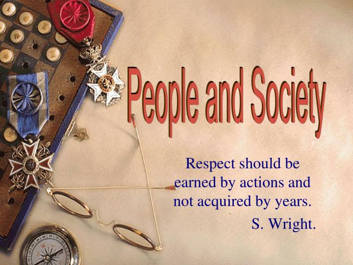 respect should be earned by actions and not acquired by years s wright n.