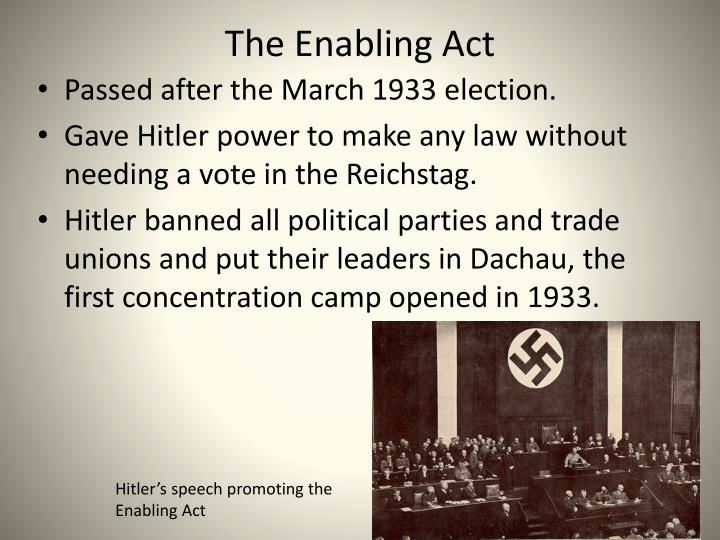 an overview of the hitlers enabling act The rules enabling act allowed hitler's cabinet to draft and subsequently enact legislation, including all laws that deviated from or effectively reformed the nation's constitution these abilities were thus transferred to hitler without the need for consent of the reichstag.