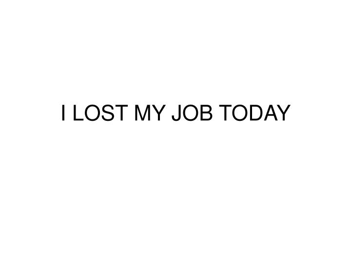 i lost my job today n.
