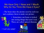we have only 1 nose and 1 mouth why do you think we have 2 eyes