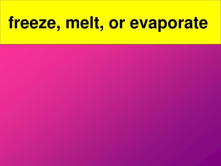 Freeze, melt, or evaporate