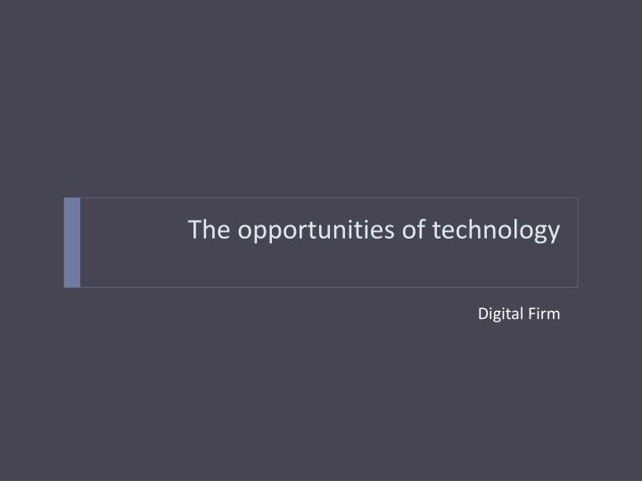 The opportunities of technology