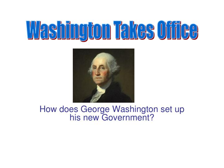 how does george washington set up his new government n.