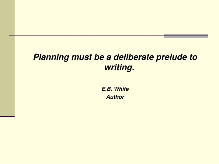 Planning must be a deliberate prelude to writing.
