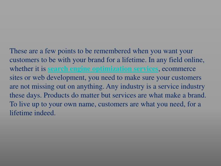 These are a few points to be remembered when you want your customers to be with your brand for a lifetime. In any field online, whether it is
