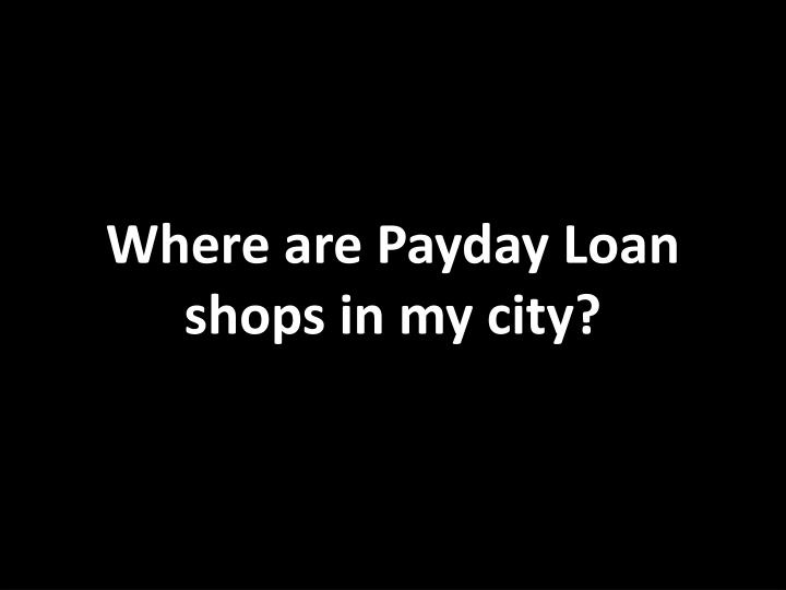 Where are Payday Loan shops in my city?