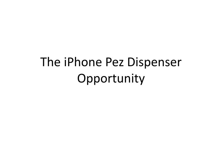 the iphone pez dispenser opportunity n.