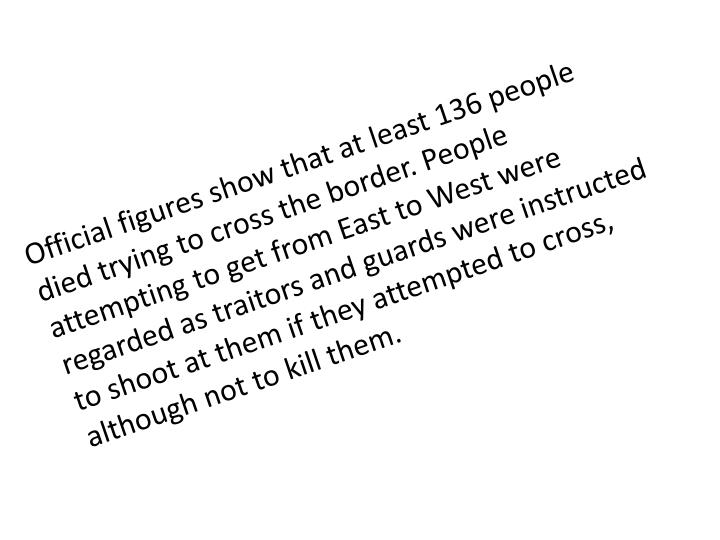 Official figures show that at least 136 people died trying to cross the border. People attempting to get from East to West were regarded as traitors and guards were instructed to shoot at them if they attempted to cross, although not to kill them.