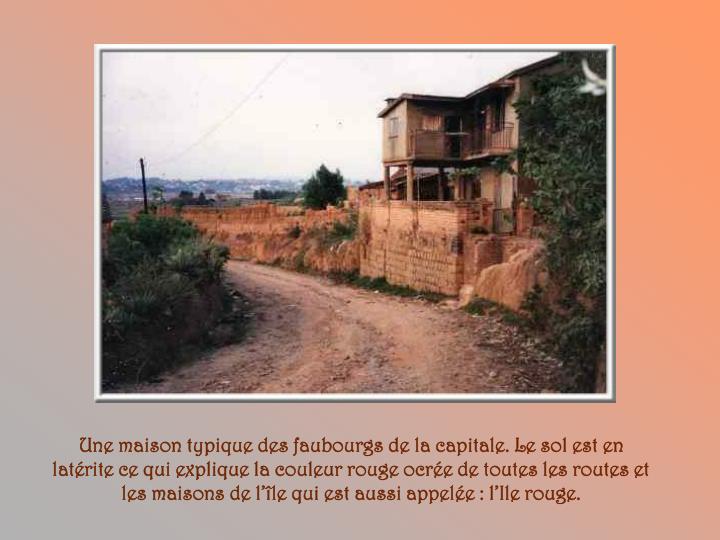 Une maison typique des faubourgs de la capitale. Le sol est en latérite ce qui explique la couleur rouge ocrée de toutes les routes et les maisons de l'île qui est aussi appelée : l'Ile rouge.