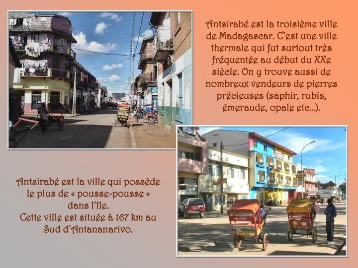 Antsirabé est la troisième ville de Madagascar. C'est une ville thermale qui fut surtout très fréquentée au début du XXe siècle. On y trouve aussi de nombreux vendeurs de pierres précieuses (saphir, rubis, émeraude, opale etc…).