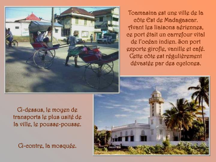 Toamasina est une ville de la côte Est de Madagascar. Avant les liaisons aériennes, ce port était un carrefour vital de l'océan indien. Son port exporte girofle, vanille et café. Cette côte est régulièrement dévastée par des cyclones.